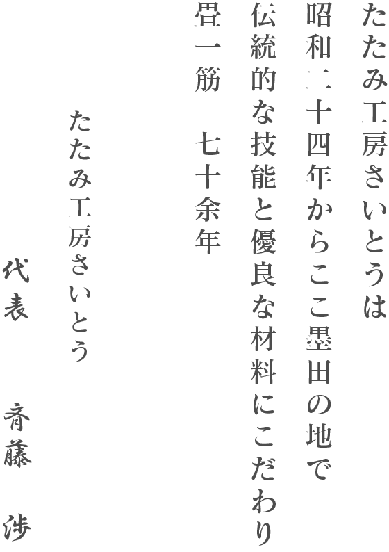 たたみ工房さいとうは昭和二十三年に斉藤畳店とし創業し七十余年、誠実な姿勢と確かな技術でお応えし、ここ墨田の地で沢山の皆さまに支えられてきました。現在は三代目が代表になり、二代目と共に日本の伝統的な敷物である、畳(たたみ)の素晴らしさをより多くの方に知っていただければと考えております。